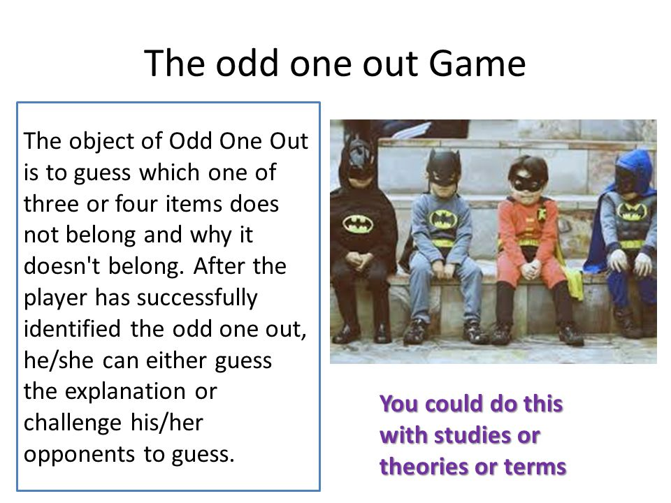 The odd one out Game The object of Odd One Out is to guess which one of three or four items does not belong and why it doesn t belong.