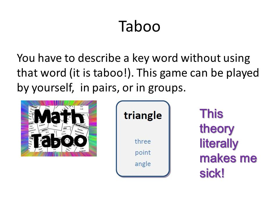 Taboo You have to describe a key word without using that word (it is taboo!).