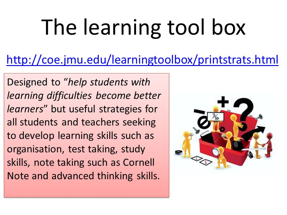 The learning tool box http://coe.jmu.edu/learningtoolbox/printstrats.html Designed to help students with learning difficulties become better learners but useful strategies for all students and teachers seeking to develop learning skills such as organisation, test taking, study skills, note taking such as Cornell Note and advanced thinking skills.