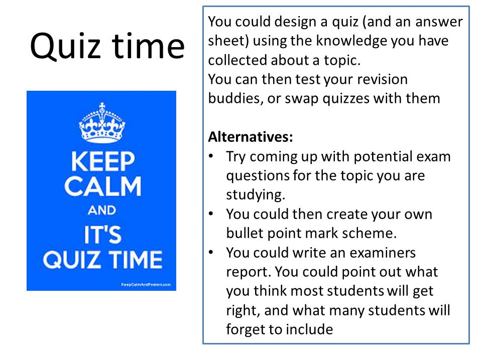 Quiz time You could design a quiz (and an answer sheet) using the knowledge you have collected about a topic.