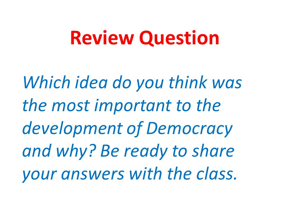 Review Question Which idea do you think was the most important to the development of Democracy and why.