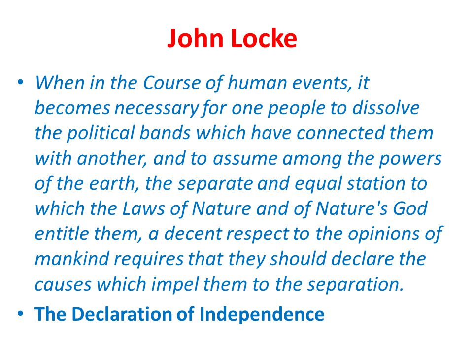 John Locke When in the Course of human events, it becomes necessary for one people to dissolve the political bands which have connected them with anot