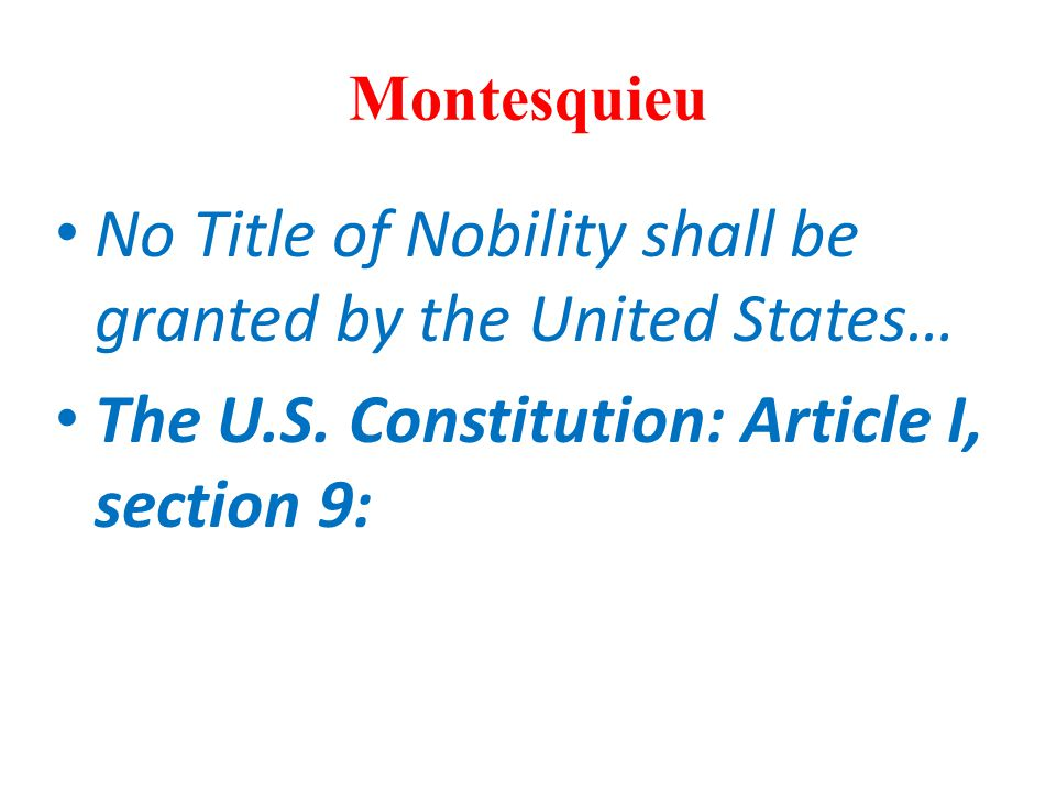 Montesquieu No Title of Nobility shall be granted by the United States… The U.S. Constitution: Article I, section 9: