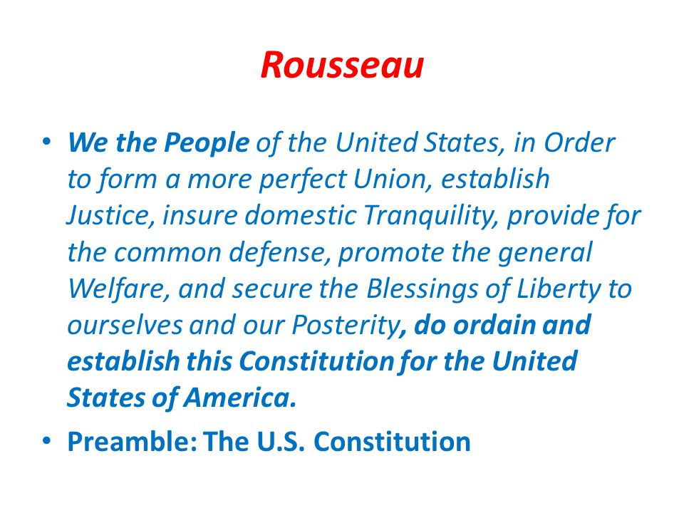 Rousseau We the People of the United States, in Order to form a more perfect Union, establish Justice, insure domestic Tranquility, provide for the co