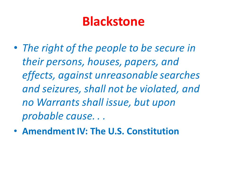 Blackstone The right of the people to be secure in their persons, houses, papers, and effects, against unreasonable searches and seizures, shall not b