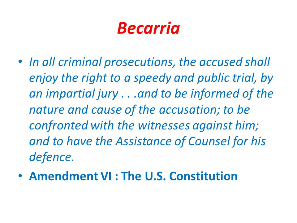 Becarria In all criminal prosecutions, the accused shall enjoy the right to a speedy and public trial, by an impartial jury...and to be informed of the nature and cause of the accusation; to be confronted with the witnesses against him; and to have the Assistance of Counsel for his defence.