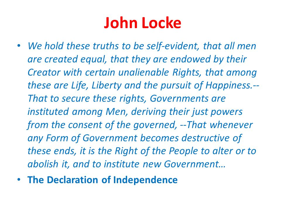 John Locke We hold these truths to be self-evident, that all men are created equal, that they are endowed by their Creator with certain unalienable Ri