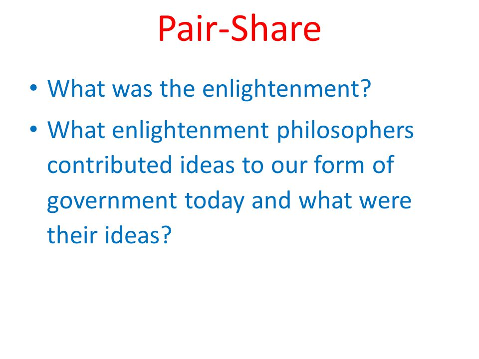 Pair-Share What was the enlightenment? What enlightenment philosophers contributed ideas to our form of government today and what were their ideas?