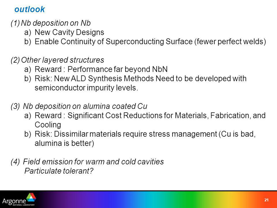 outlook 21 (1)Nb deposition on Nb a)New Cavity Designs b)Enable Continuity of Superconducting Surface (fewer perfect welds) (2)Other layered structure