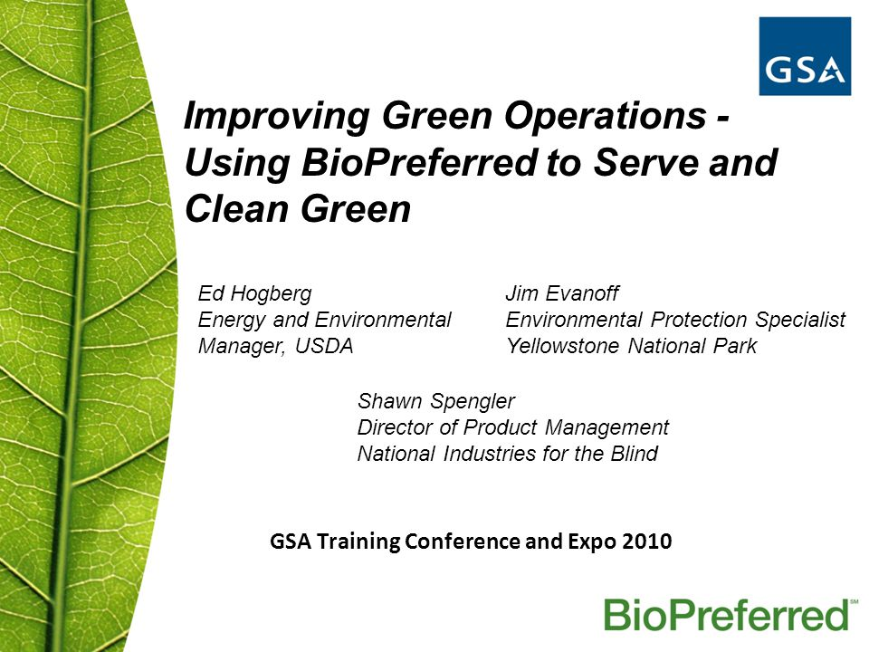 GSA Training Conference and Expo 2010 Improving Green Operations - Using BioPreferred to Serve and Clean Green Ed Hogberg Energy and Environmental Manager, USDA Jim Evanoff Environmental Protection Specialist Yellowstone National Park Shawn Spengler Director of Product Management National Industries for the Blind