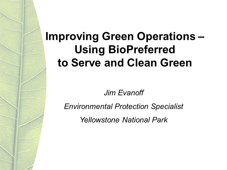 Improving Green Operations – Using BioPreferred to Serve and Clean Green Jim Evanoff Environmental Protection Specialist Yellowstone National Park