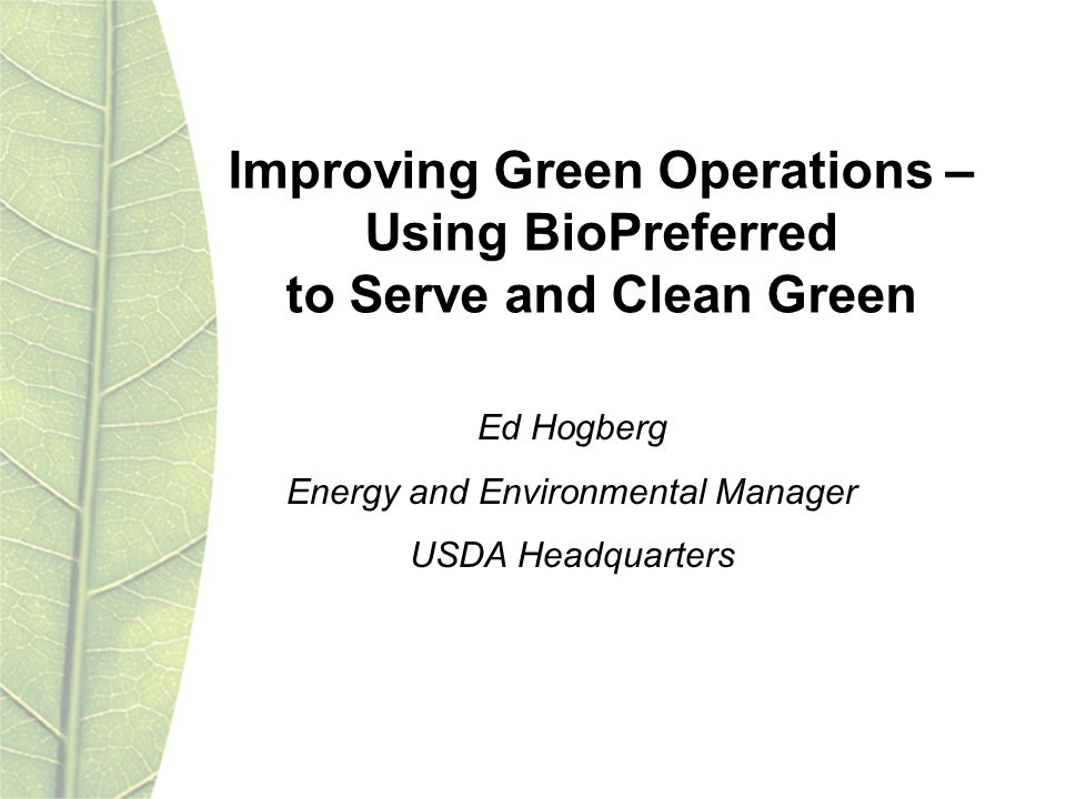 Improving Green Operations – Using BioPreferred to Serve and Clean Green Ed Hogberg Energy and Environmental Manager USDA Headquarters