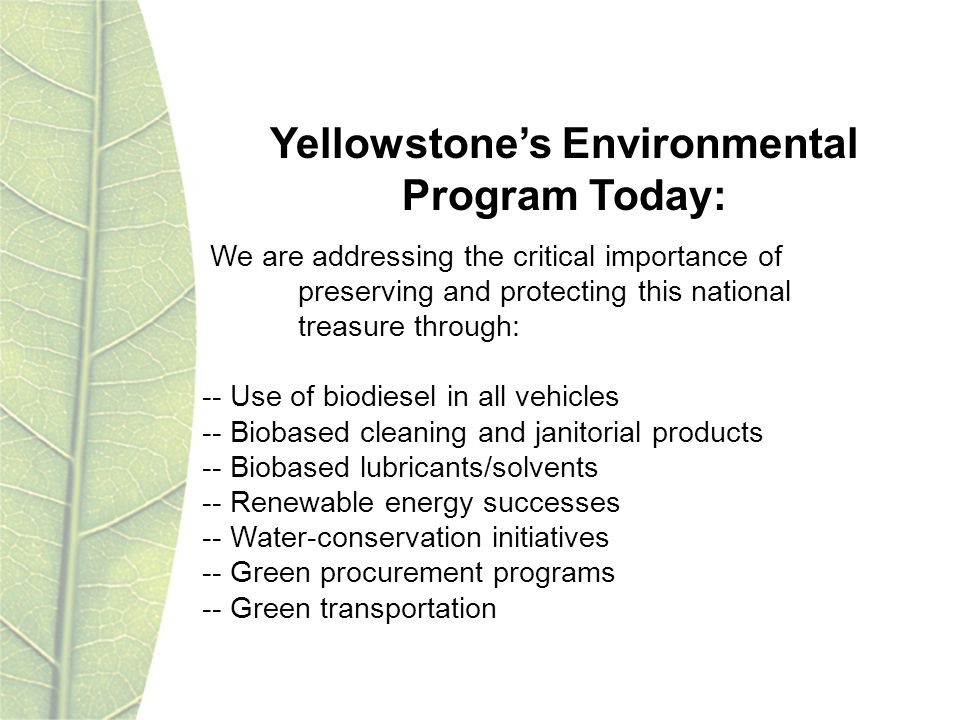 Yellowstones Environmental Program Today: We are addressing the critical importance of preserving and protecting this national treasure through: -- Use of biodiesel in all vehicles -- Biobased cleaning and janitorial products -- Biobased lubricants/solvents -- Renewable energy successes -- Water-conservation initiatives -- Green procurement programs -- Green transportation