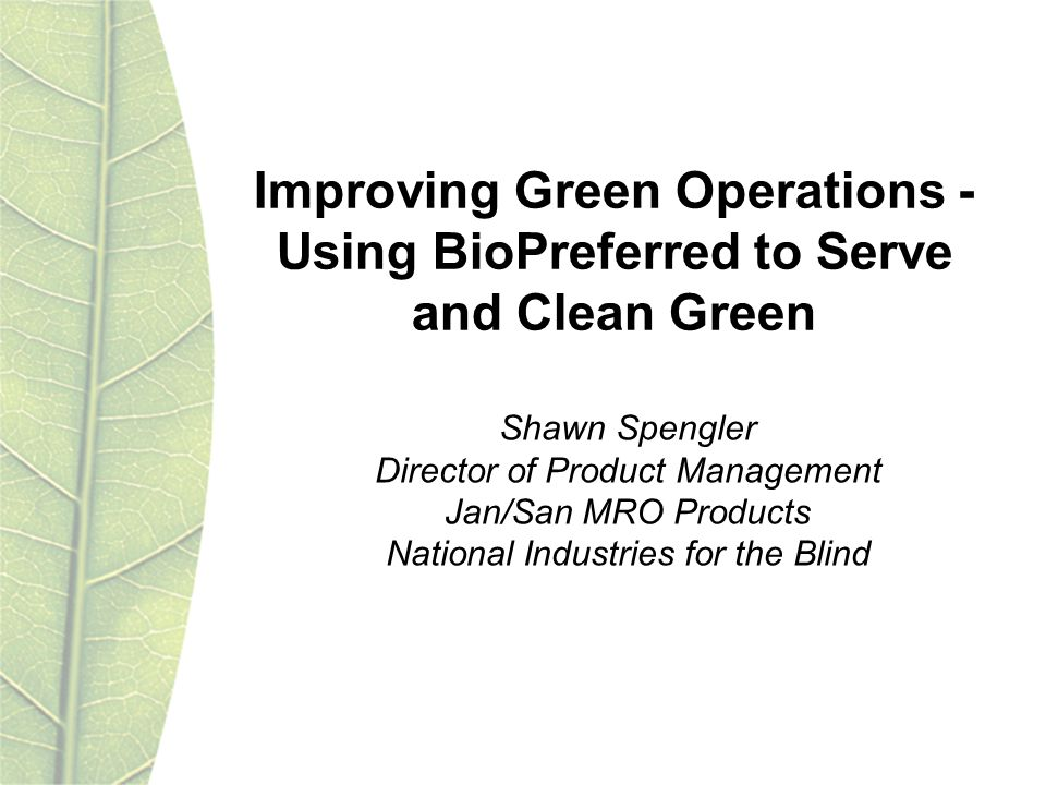 Improving Green Operations - Using BioPreferred to Serve and Clean Green Shawn Spengler Director of Product Management Jan/San MRO Products National Industries for the Blind