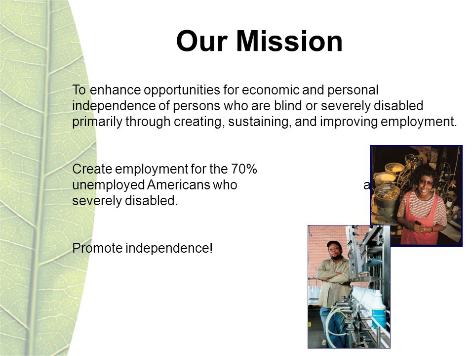 To enhance opportunities for economic and personal independence of persons who are blind or severely disabled primarily through creating, sustaining, and improving employment.
