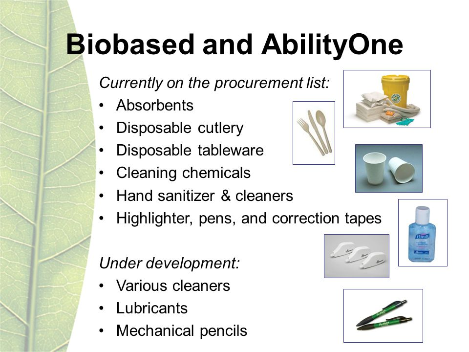 Currently on the procurement list: Absorbents Disposable cutlery Disposable tableware Cleaning chemicals Hand sanitizer & cleaners Highlighter, pens, and correction tapes Under development: Various cleaners Lubricants Mechanical pencils Biobased and AbilityOne