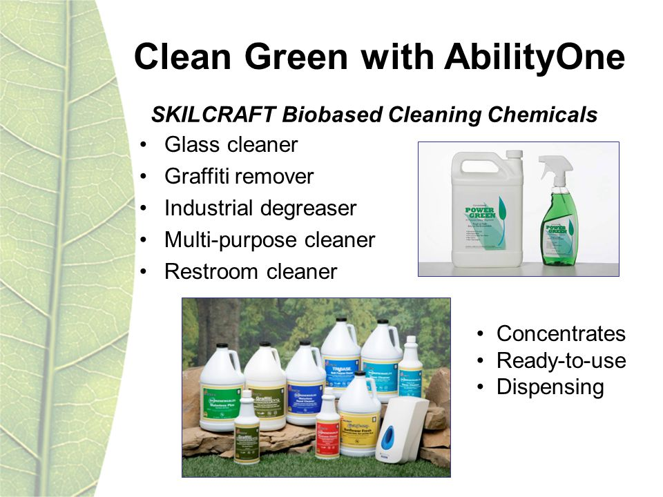 Glass cleaner Graffiti remover Industrial degreaser Multi-purpose cleaner Restroom cleaner Clean Green with AbilityOne Concentrates Ready-to-use Dispensing SKILCRAFT Biobased Cleaning Chemicals