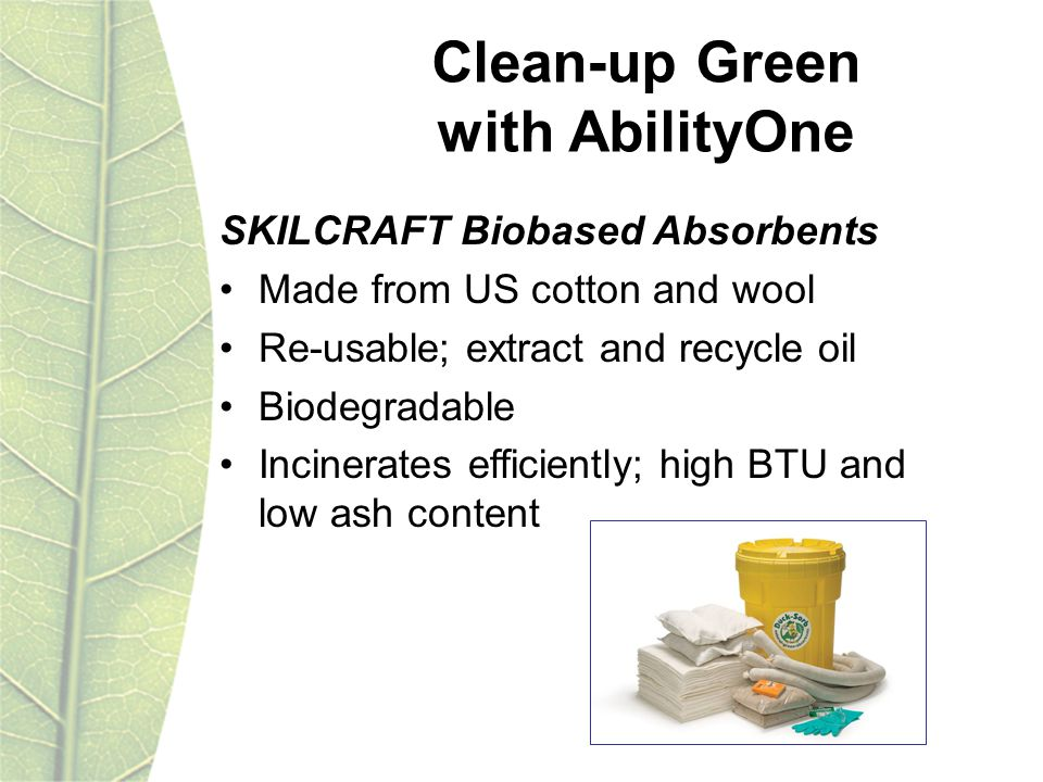 Clean-up Green with AbilityOne SKILCRAFT Biobased Absorbents Made from US cotton and wool Re-usable; extract and recycle oil Biodegradable Incinerates efficiently; high BTU and low ash content