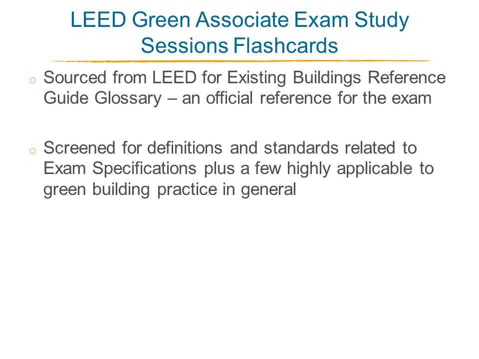 LEED Green Associate Exam Study Sessions Flashcards o Sourced from LEED for Existing Buildings Reference Guide Glossary – an official reference for the exam o Screened for definitions and standards related to Exam Specifications plus a few highly applicable to green building practice in general