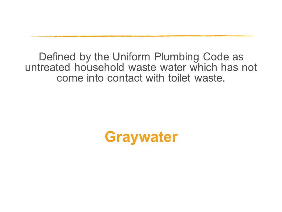 Defined by the Uniform Plumbing Code as untreated household waste water which has not come into contact with toilet waste. Graywater