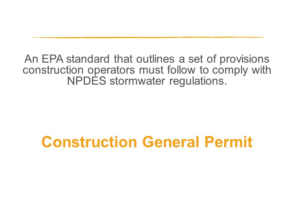 An EPA standard that outlines a set of provisions construction operators must follow to comply with NPDES stormwater regulations. Construction General