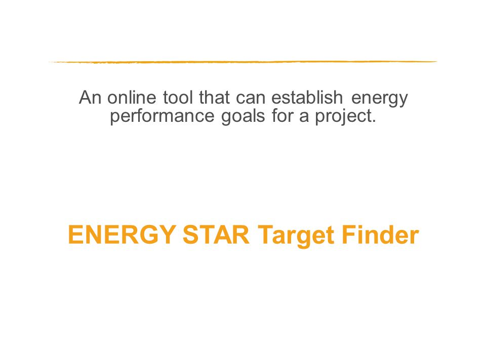 An online tool that can establish energy performance goals for a project. ENERGY STAR Target Finder