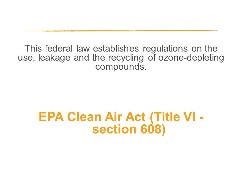 This federal law establishes regulations on the use, leakage and the recycling of ozone-depleting compounds. EPA Clean Air Act (Title VI - section 608