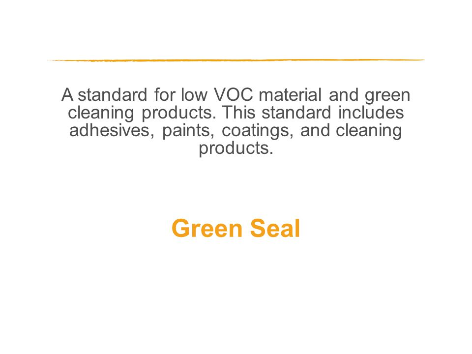 A standard for low VOC material and green cleaning products. This standard includes adhesives, paints, coatings, and cleaning products. Green Seal