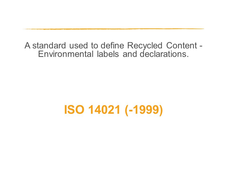 A standard used to define Recycled Content - Environmental labels and declarations. ISO 14021 (-1999)
