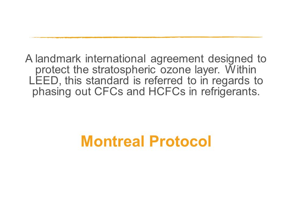 A landmark international agreement designed to protect the stratospheric ozone layer. Within LEED, this standard is referred to in regards to phasing
