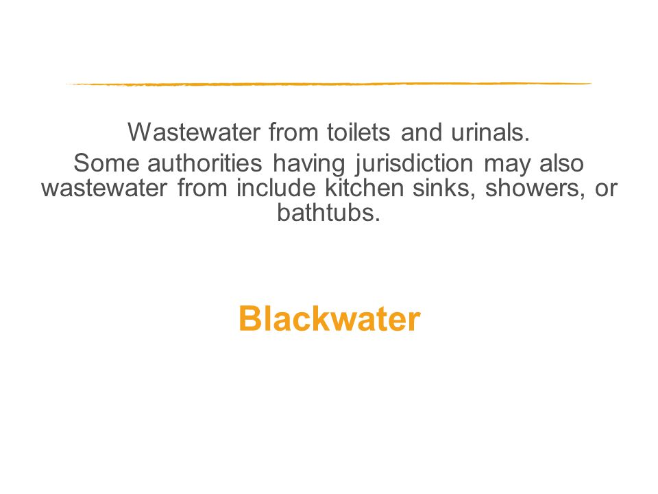 Wastewater from toilets and urinals. Some authorities having jurisdiction may also wastewater from include kitchen sinks, showers, or bathtubs. Blackw