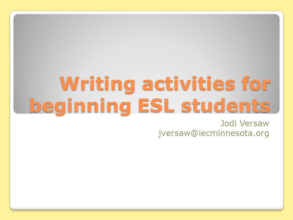 Writing activities for beginning ESL students Jodi Versaw jversaw@iecminnesota.org