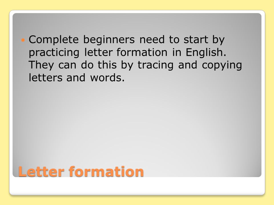 Letter formation Complete beginners need to start by practicing letter formation in English.
