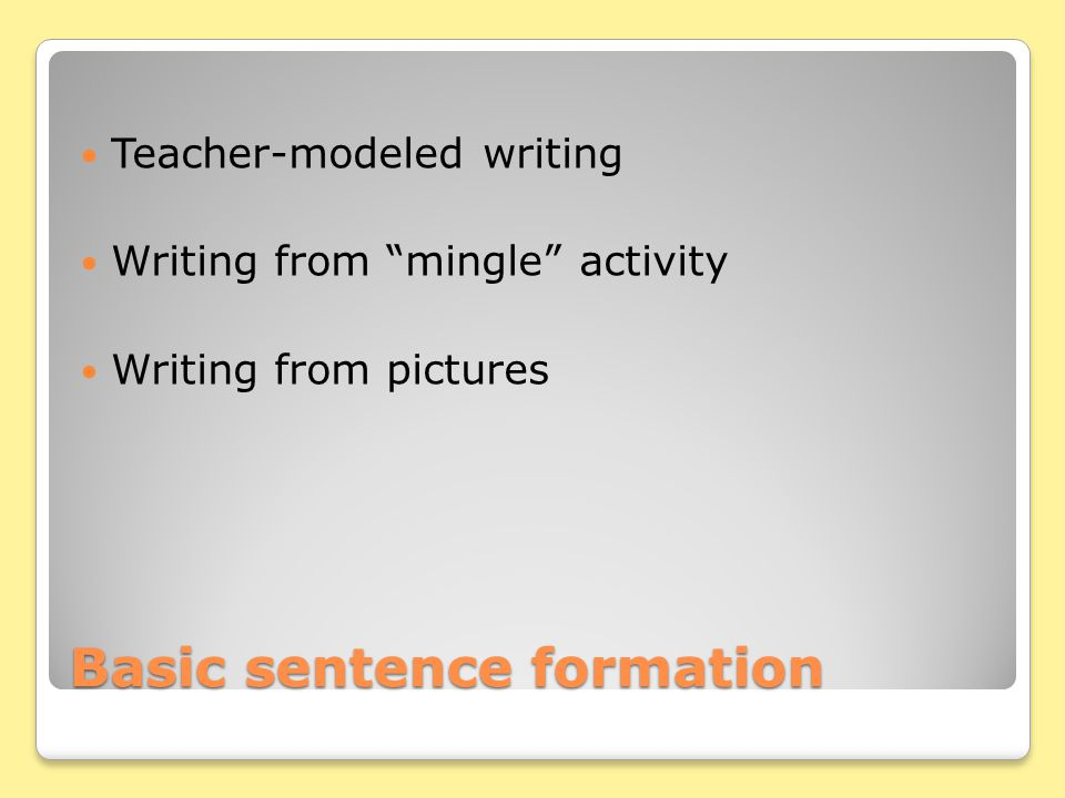 Basic sentence formation Teacher-modeled writing Writing from mingle activity Writing from pictures