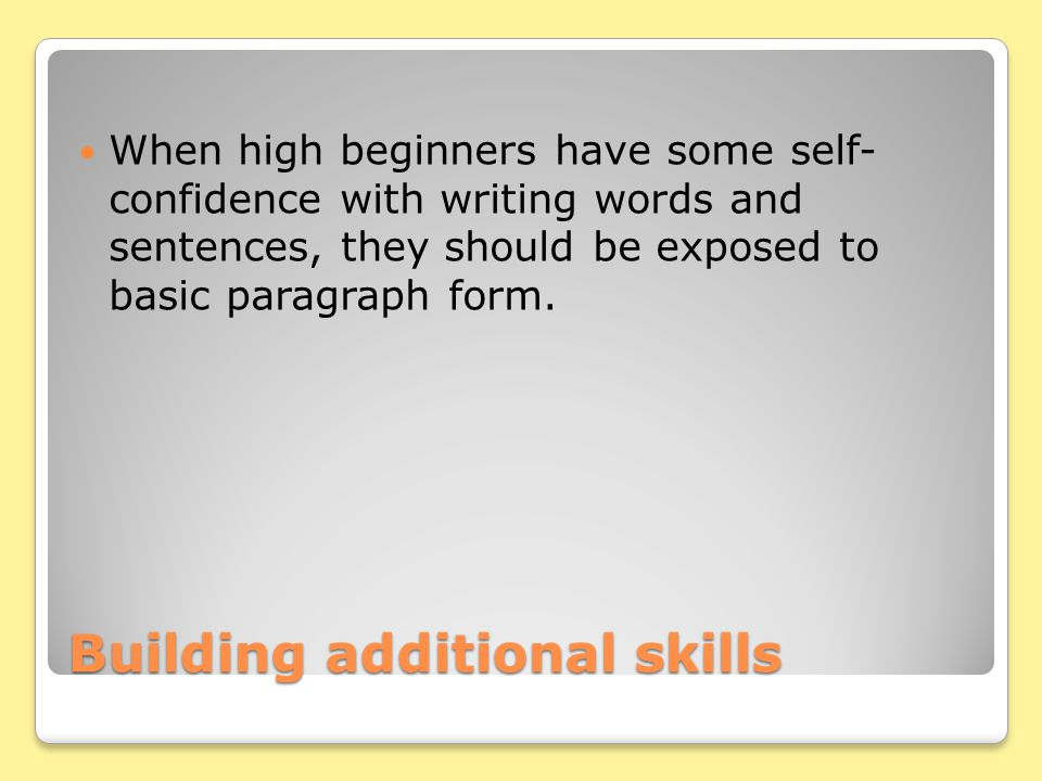 Building additional skills When high beginners have some self- confidence with writing words and sentences, they should be exposed to basic paragraph form.