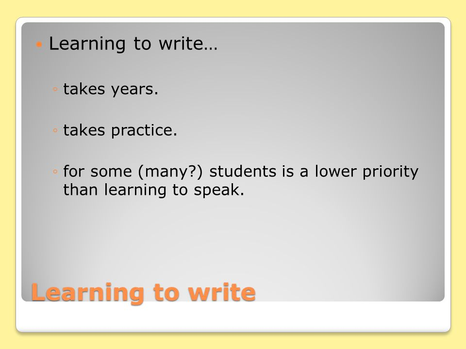 Learning to write Learning to write… takes years.takes practice.