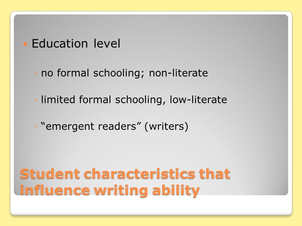 Student characteristics that influence writing ability Education level no formal schooling; non-literate limited formal schooling, low-literate emergent readers (writers)