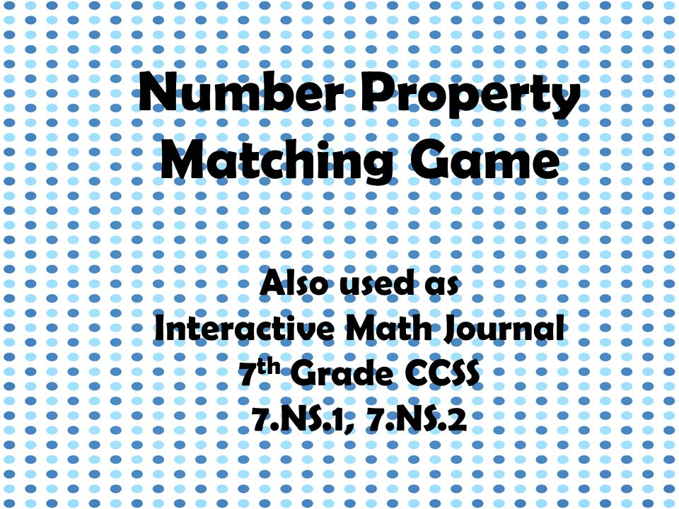 Number Property Matching Game Also used as Interactive Math Journal 7 th Grade CCSS 7.NS.1, 7.NS.2
