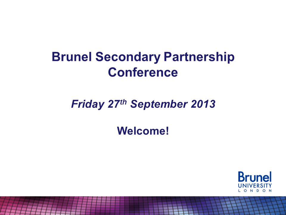Brunel Secondary Partnership Conference Friday 27 th September 2013 Welcome!