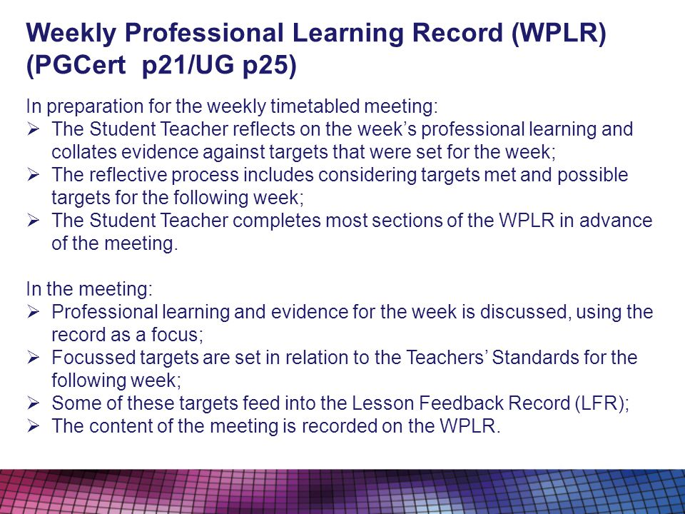 Weekly Professional Learning Record (WPLR) (PGCert p21/UG p25) In preparation for the weekly timetabled meeting: The Student Teacher reflects on the weeks professional learning and collates evidence against targets that were set for the week; The reflective process includes considering targets met and possible targets for the following week; The Student Teacher completes most sections of the WPLR in advance of the meeting.