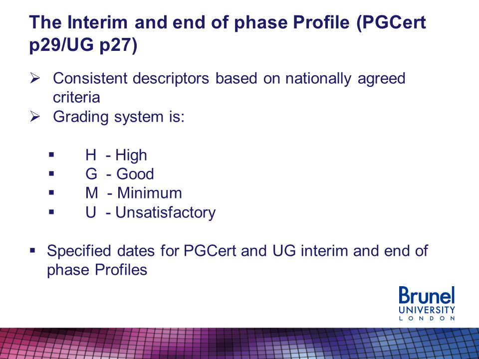 The Interim and end of phase Profile (PGCert p29/UG p27) Consistent descriptors based on nationally agreed criteria Grading system is: H - High G - Good M - Minimum U - Unsatisfactory Specified dates for PGCert and UG interim and end of phase Profiles