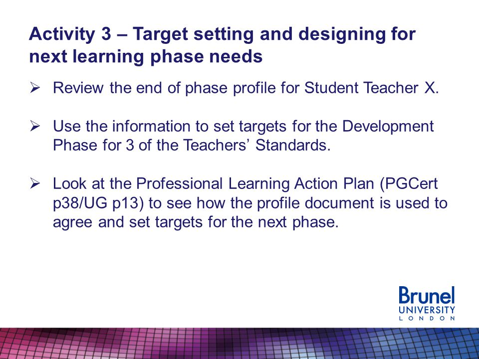 Activity 3 – Target setting and designing for next learning phase needs Review the end of phase profile for Student Teacher X.