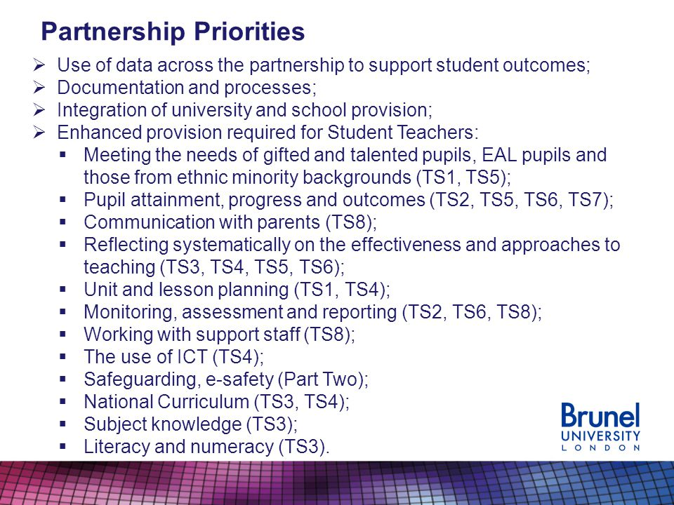 Partnership Priorities Use of data across the partnership to support student outcomes; Documentation and processes; Integration of university and school provision; Enhanced provision required for Student Teachers: Meeting the needs of gifted and talented pupils, EAL pupils and those from ethnic minority backgrounds (TS1, TS5); Pupil attainment, progress and outcomes (TS2, TS5, TS6, TS7); Communication with parents (TS8); Reflecting systematically on the effectiveness and approaches to teaching (TS3, TS4, TS5, TS6); Unit and lesson planning (TS1, TS4); Monitoring, assessment and reporting (TS2, TS6, TS8); Working with support staff (TS8); The use of ICT (TS4); Safeguarding, e-safety (Part Two); National Curriculum (TS3, TS4); Subject knowledge (TS3); Literacy and numeracy (TS3).