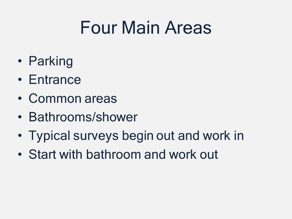 Four Main Areas Parking Entrance Common areas Bathrooms/shower Typical surveys begin out and work in Start with bathroom and work out