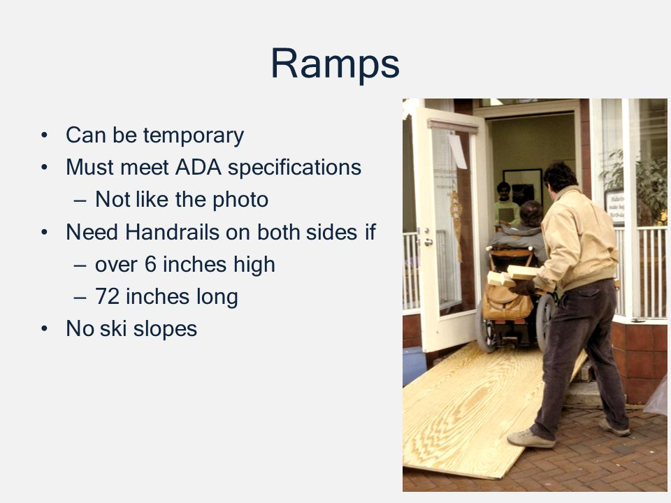 Ramps Can be temporary Must meet ADA specifications – Not like the photo Need Handrails on both sides if – over 6 inches high – 72 inches long No ski slopes