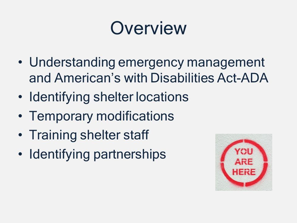 Overview Understanding emergency management and Americans with Disabilities Act-ADA Identifying shelter locations Temporary modifications Training shelter staff Identifying partnerships