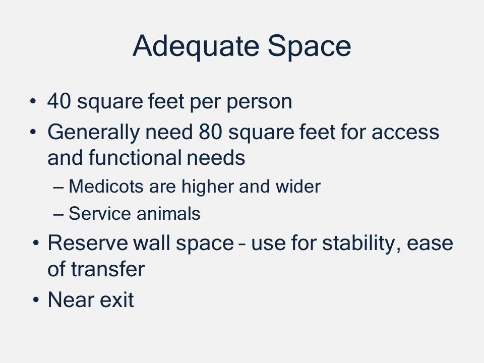 Adequate Space 40 square feet per person Generally need 80 square feet for access and functional needs – Medicots are higher and wider – Service animals Reserve wall space – use for stability, ease of transfer Near exit