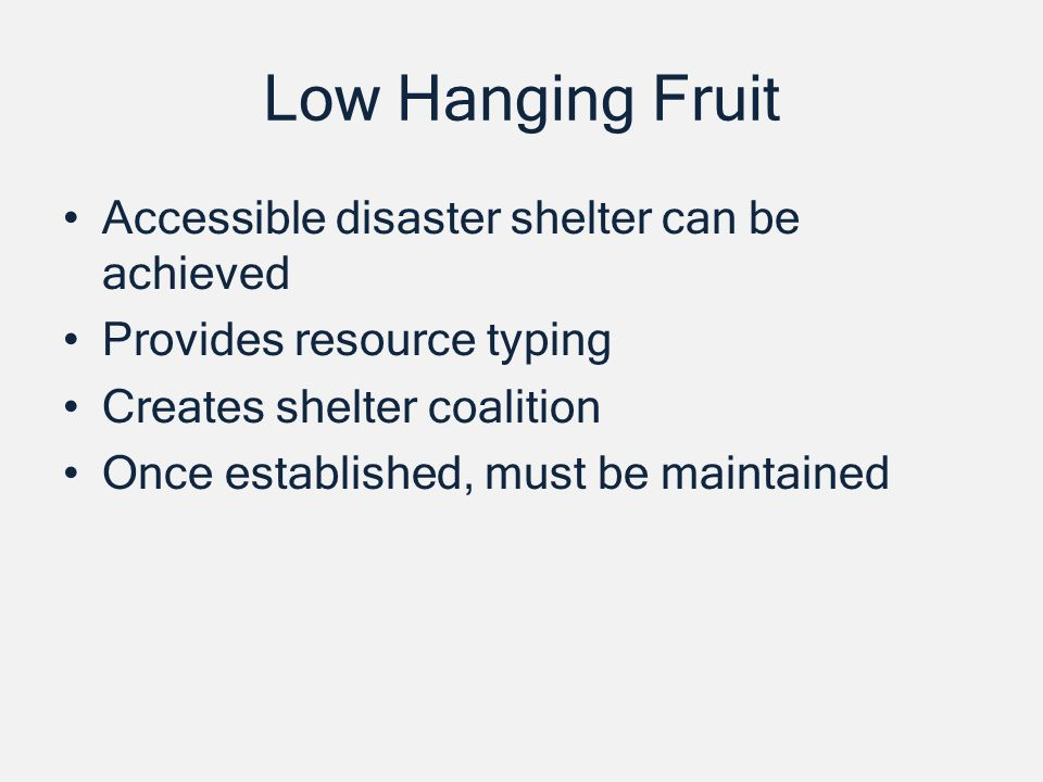 Low Hanging Fruit Accessible disaster shelter can be achieved Provides resource typing Creates shelter coalition Once established, must be maintained
