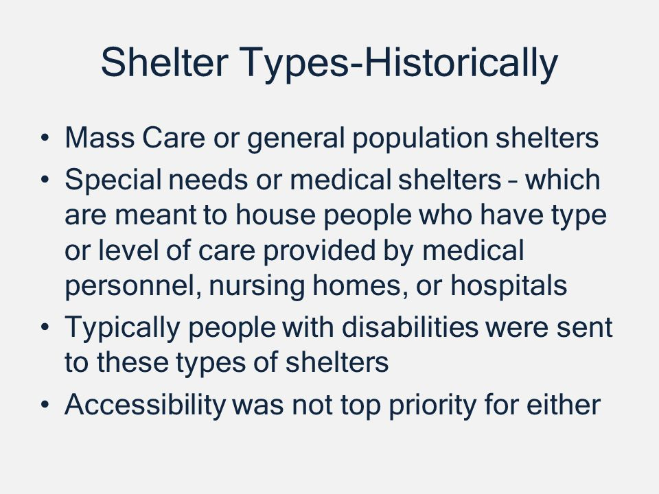 Shelter Types-Historically Mass Care or general population shelters Special needs or medical shelters – which are meant to house people who have type or level of care provided by medical personnel, nursing homes, or hospitals Typically people with disabilities were sent to these types of shelters Accessibility was not top priority for either