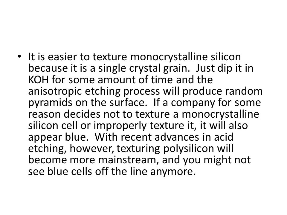 It is easier to texture monocrystalline silicon because it is a single crystal grain. Just dip it in KOH for some amount of time and the anisotropic e